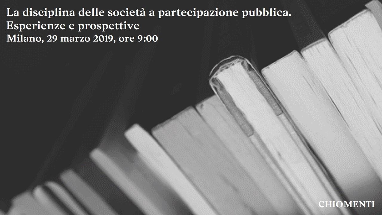 La disciplina delle società a partecipazione pubblica. Esperienze e prospettive - 29 marzo 2019, Chiomenti,  Milano